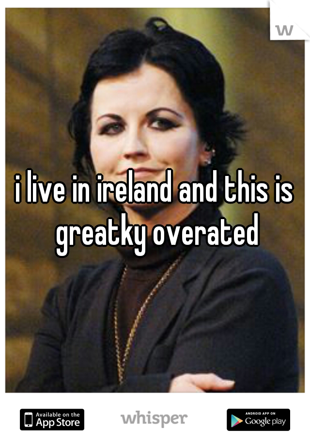 i live in ireland and this is greatky overated