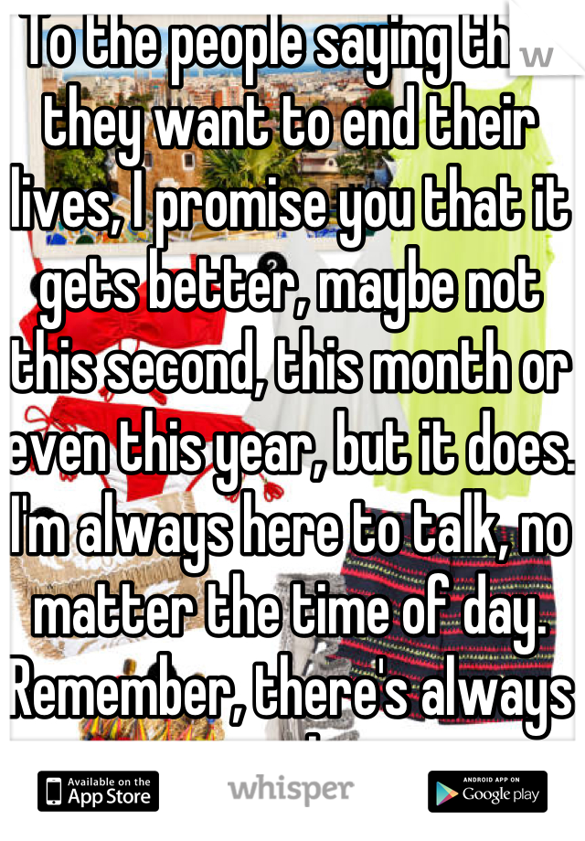 To the people saying that they want to end their lives, I promise you that it gets better, maybe not this second, this month or even this year, but it does. I'm always here to talk, no matter the time of day. Remember, there's always someone who cares.