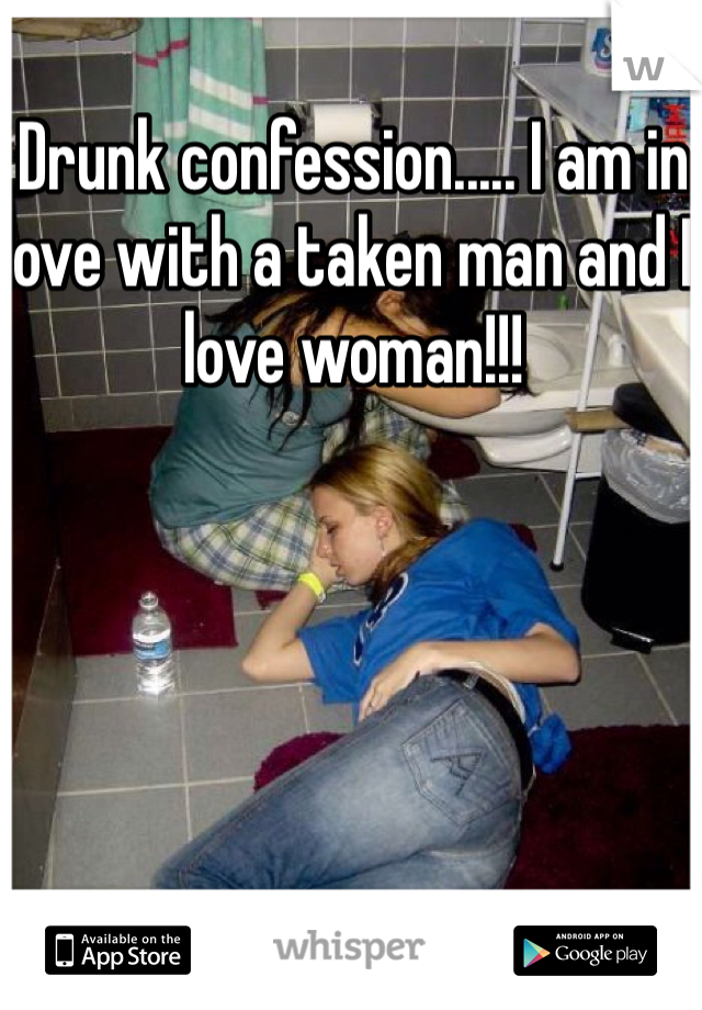 Drunk confession..... I am in love with a taken man and I love woman!!!