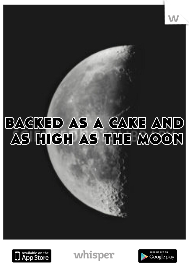 backed as a cake and as high as the moon