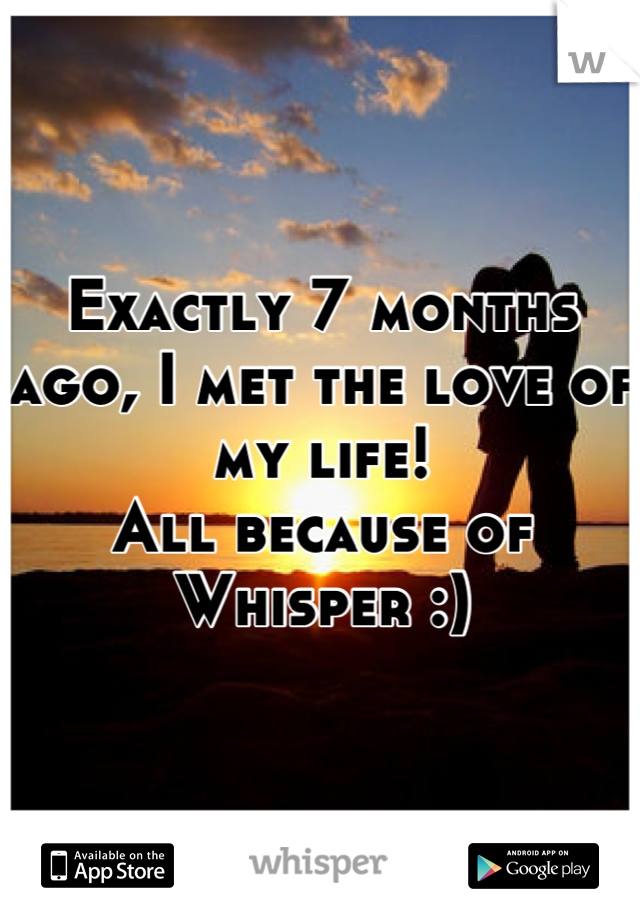 Exactly 7 months ago, I met the love of my life!  All because of Whisper :)