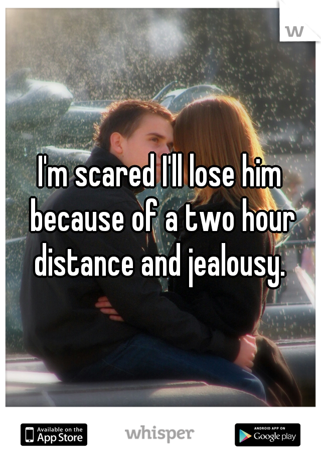 I'm scared I'll lose him because of a two hour distance and jealousy.