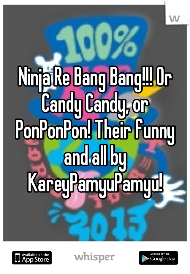 Ninja Re Bang Bang!!! Or Candy Candy, or PonPonPon! Their funny and all by KareyPamyuPamyu!