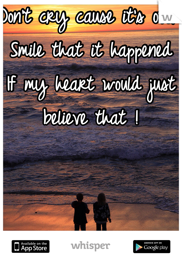 Don't cry cause it's over Smile that it happened  If my heart would just believe that !