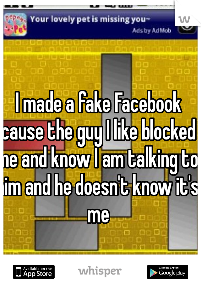I made a fake Facebook cause the guy I like blocked me and know I am talking to him and he doesn't know it's me