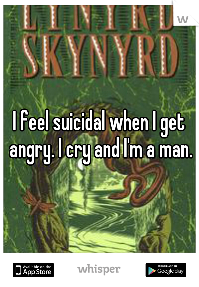 I feel suicidal when I get angry. I cry and I'm a man.