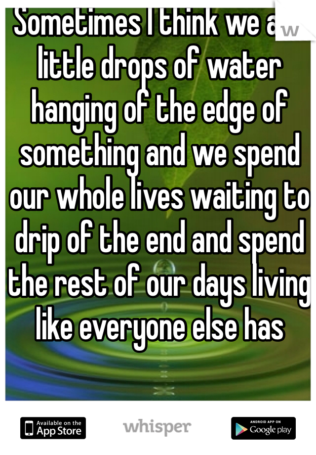 Sometimes I think we are little drops of water hanging of the edge of something and we spend our whole lives waiting to drip of the end and spend the rest of our days living like everyone else has