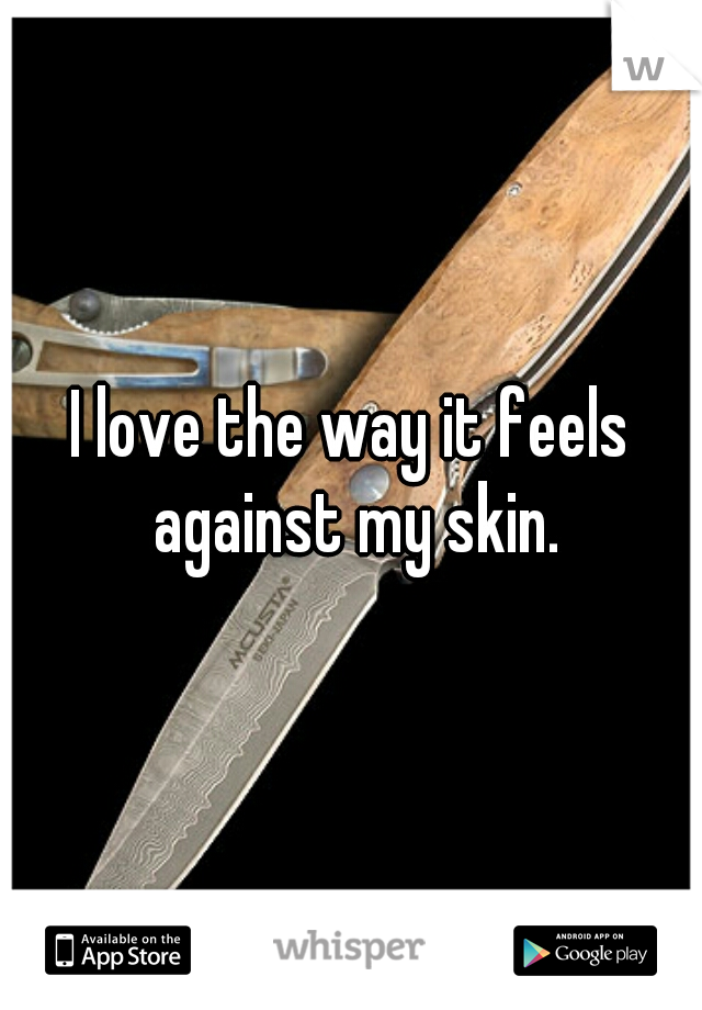 I love the way it feels against my skin.