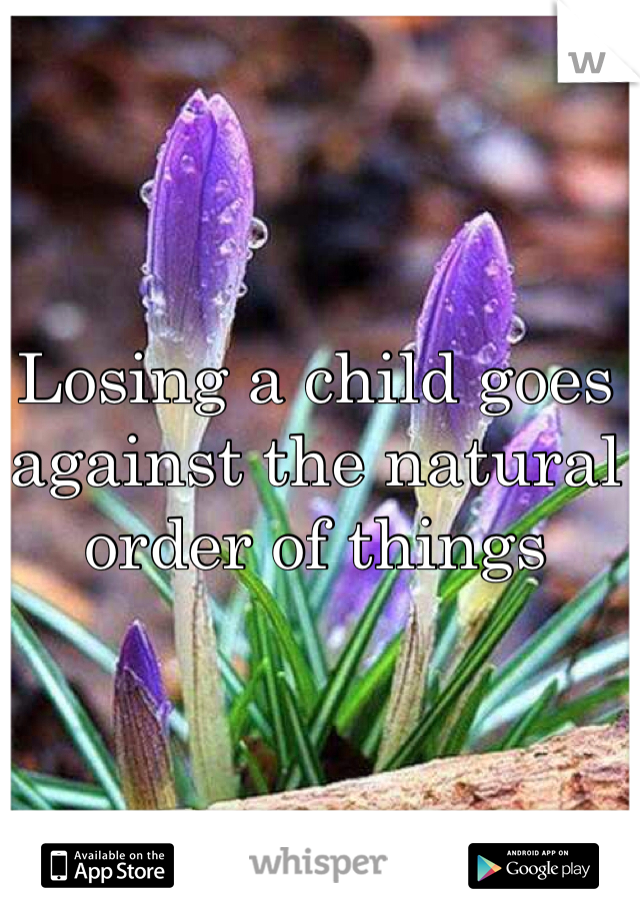 Losing a child goes against the natural order of things