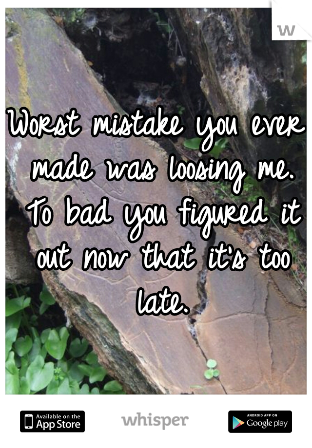 Worst mistake you ever made was loosing me. To bad you figured it out now that it's too late.
