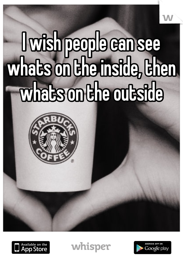 I wish people can see whats on the inside, then whats on the outside