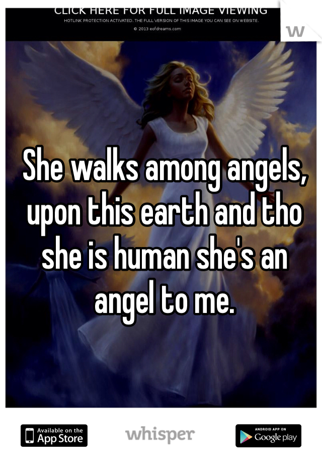 She walks among angels, upon this earth and tho she is human she's an angel to me.