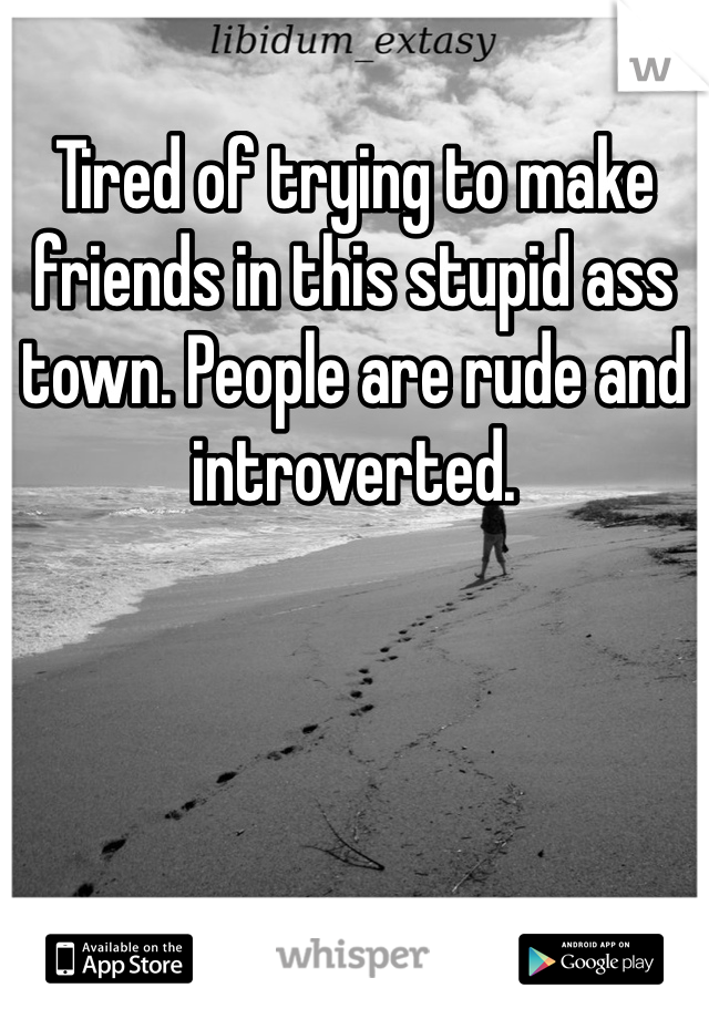 Tired of trying to make friends in this stupid ass town. People are rude and introverted.