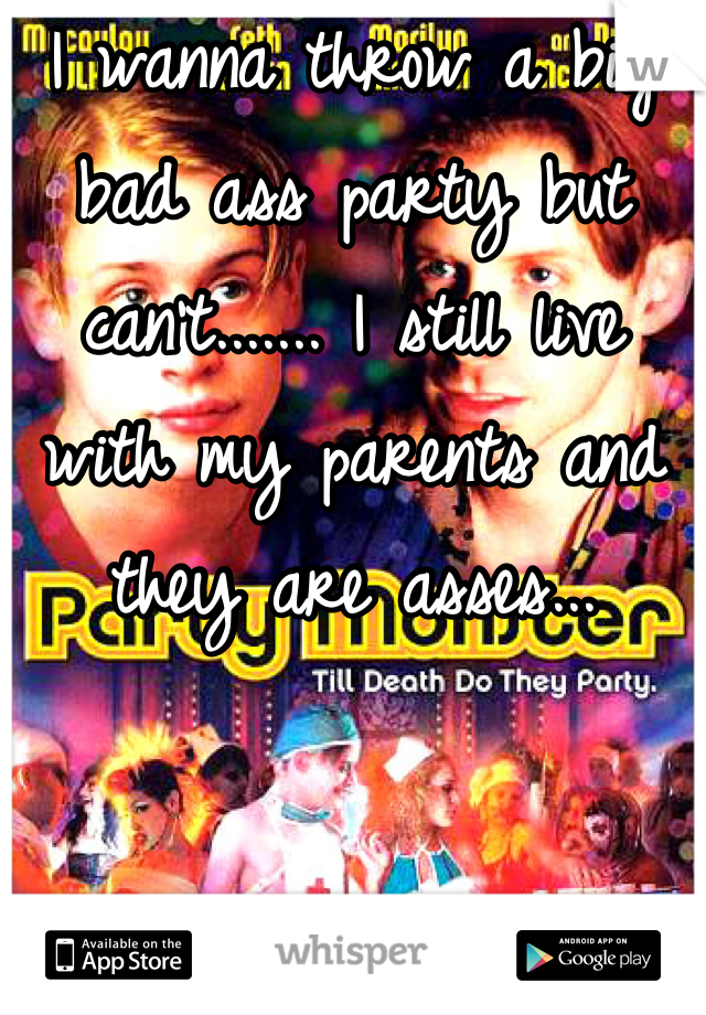 I wanna throw a big bad ass party but can't....... I still live with my parents and they are asses...