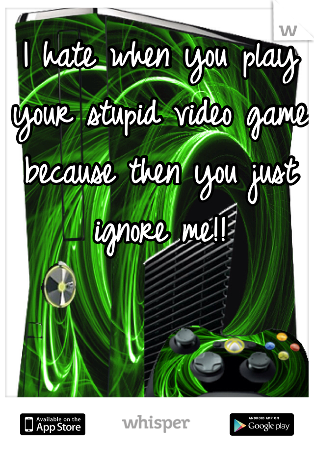 I hate when you play your stupid video game because then you just ignore me!!
