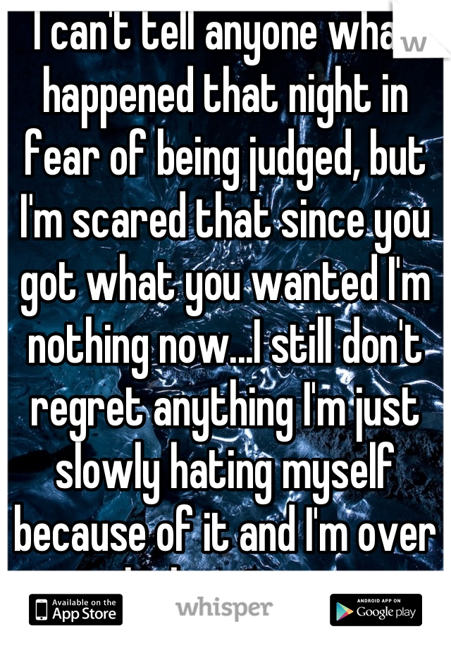 I can't tell anyone what happened that night in fear of being judged, but I'm scared that since you got what you wanted I'm nothing now...I still don't regret anything I'm just slowly hating myself because of it and I'm over thinking again..