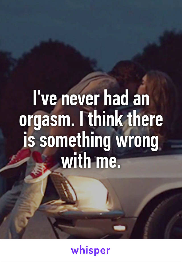 I've never had an orgasm. I think there is something wrong with me.