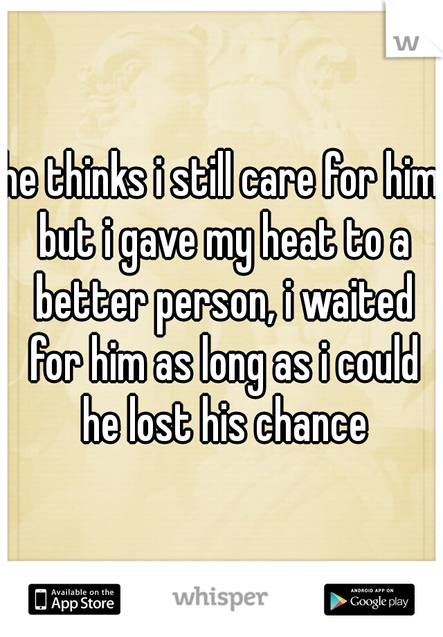 he thinks i still care for him but i gave my heat to a better person, i waited for him as long as i could he lost his chance