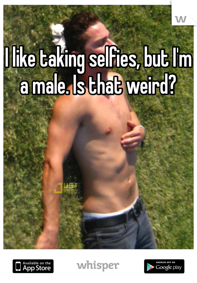 I like taking selfies, but I'm a male. Is that weird?