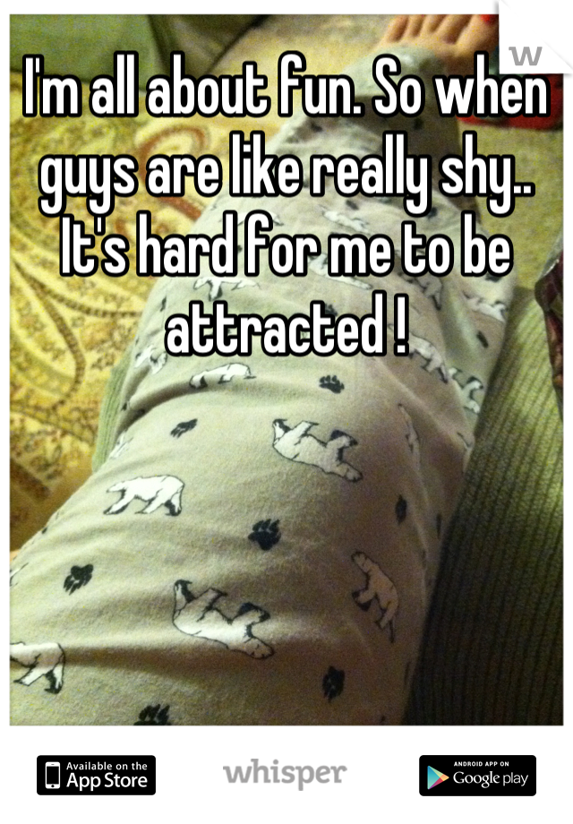 I'm all about fun. So when guys are like really shy.. It's hard for me to be attracted !