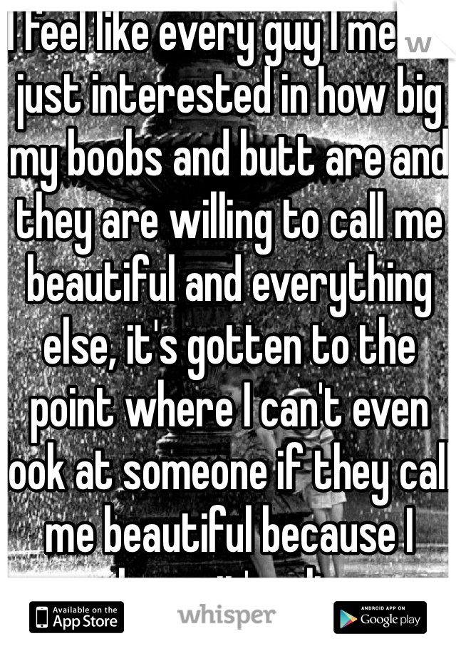I feel like every guy I met is just interested in how big my boobs and butt are and they are willing to call me beautiful and everything else, it's gotten to the point where I can't even look at someone if they call me beautiful because I know it's a lie
