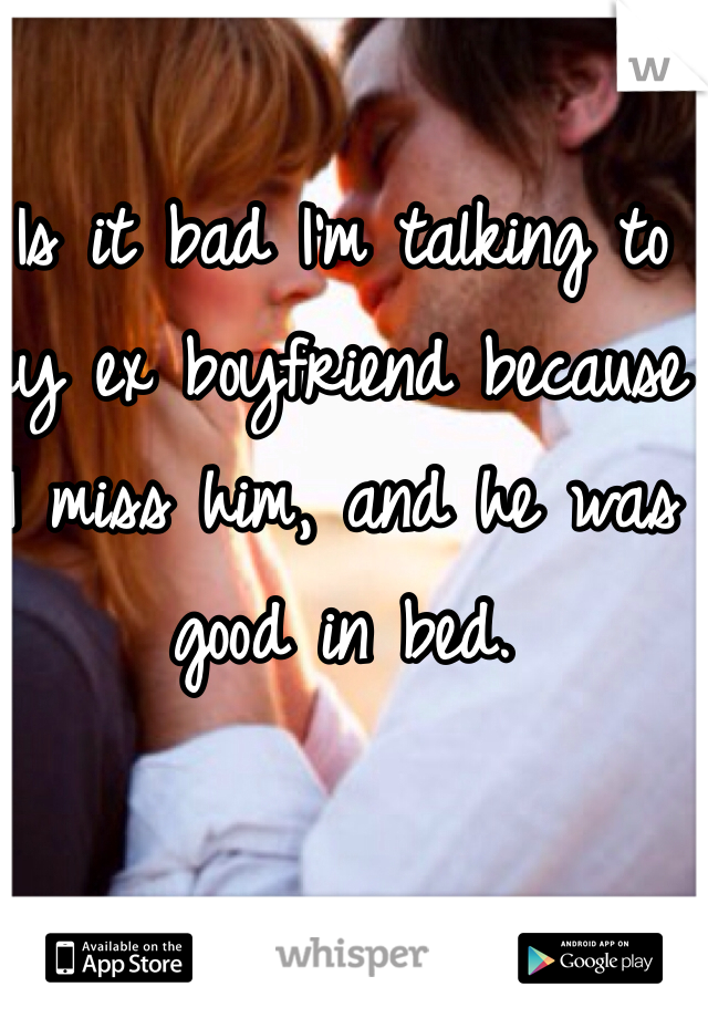 Is it bad I'm talking to my ex boyfriend because I miss him, and he was good in bed.