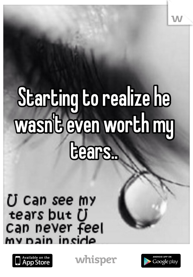 Starting to realize he wasn't even worth my tears..