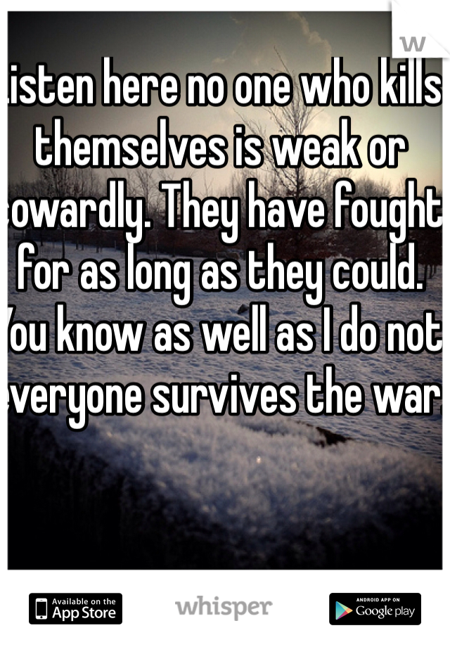 Listen here no one who kills themselves is weak or cowardly. They have fought for as long as they could. You know as well as I do not everyone survives the war.