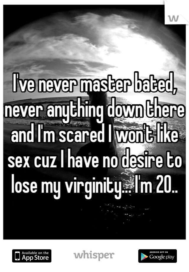 I've never master bated, never anything down there and I'm scared I won't like sex cuz I have no desire to lose my virginity... I'm 20..