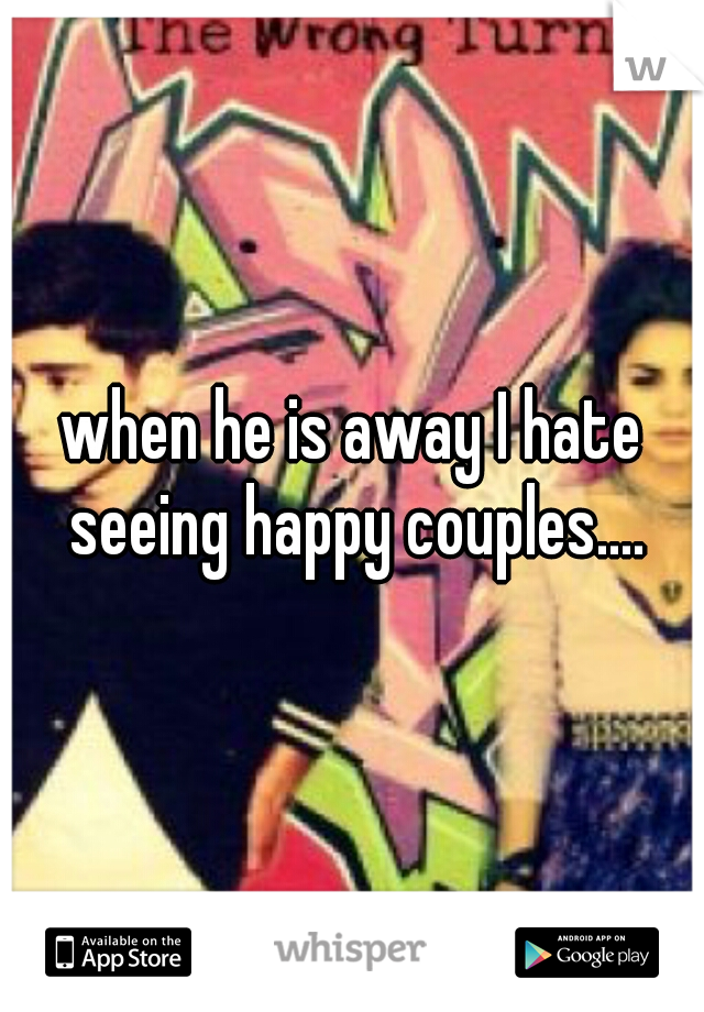 when he is away I hate seeing happy couples....