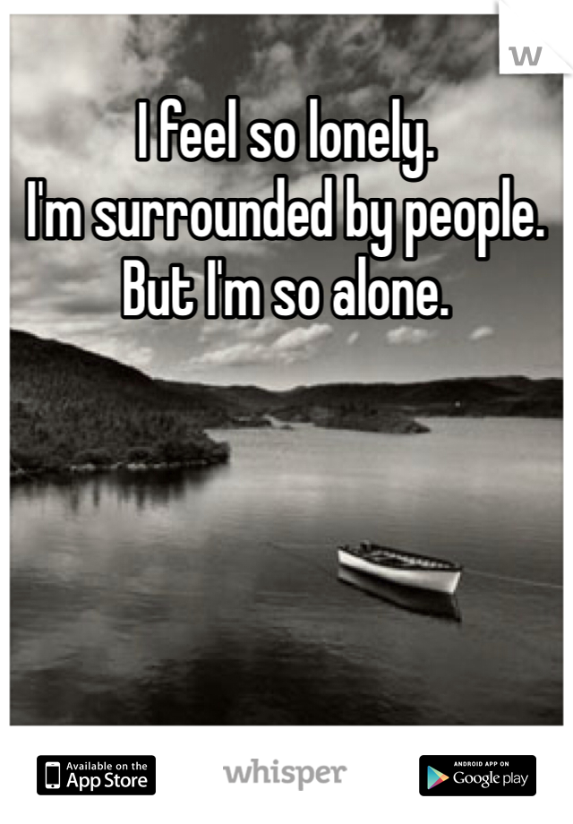 I feel so lonely.  I'm surrounded by people.  But I'm so alone.