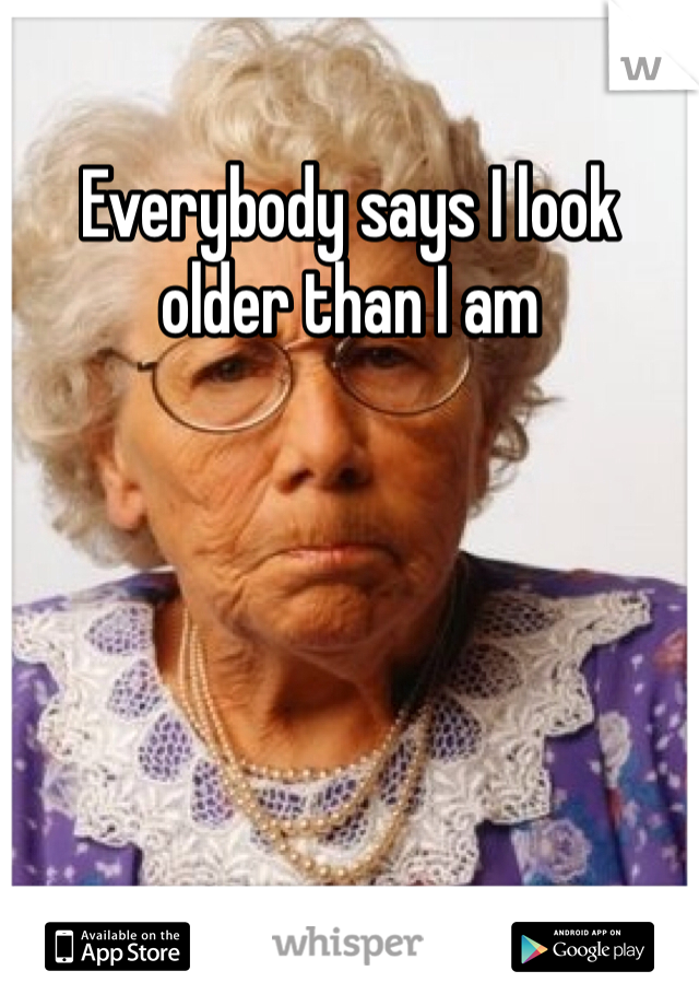 Everybody says I look older than I am