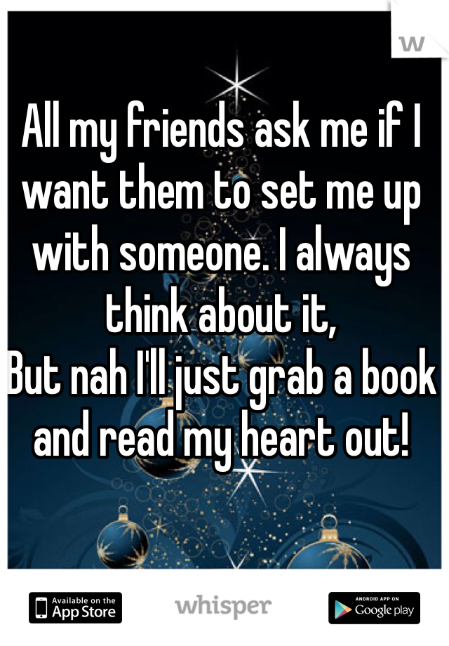 All my friends ask me if I want them to set me up with someone. I always think about it, But nah I'll just grab a book and read my heart out!