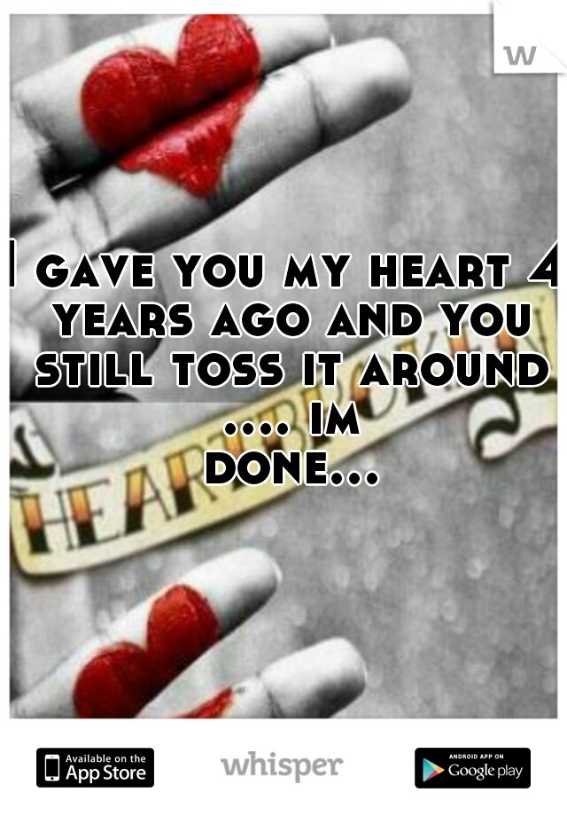 I gave you my heart 4 years ago and you still toss it around .... im done...