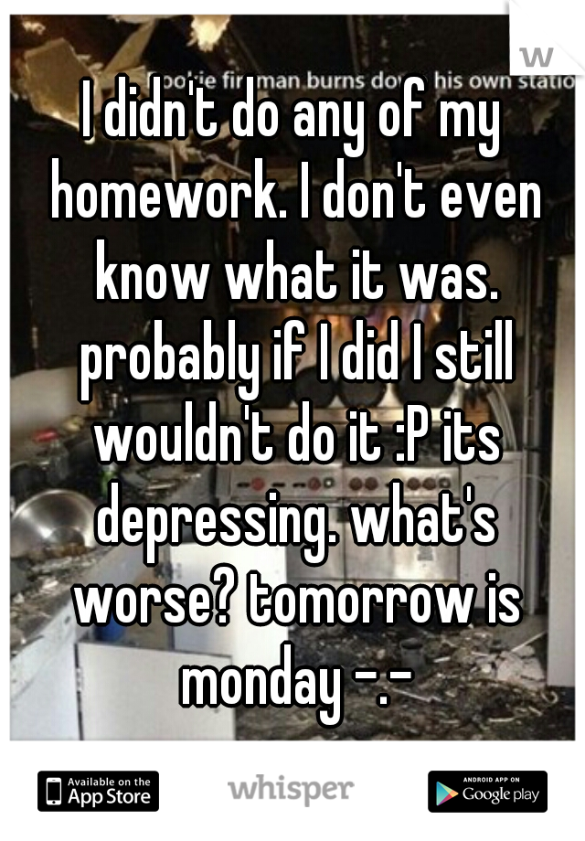 I didn't do any of my homework. I don't even know what it was. probably if I did I still wouldn't do it :P its depressing. what's worse? tomorrow is monday -.-