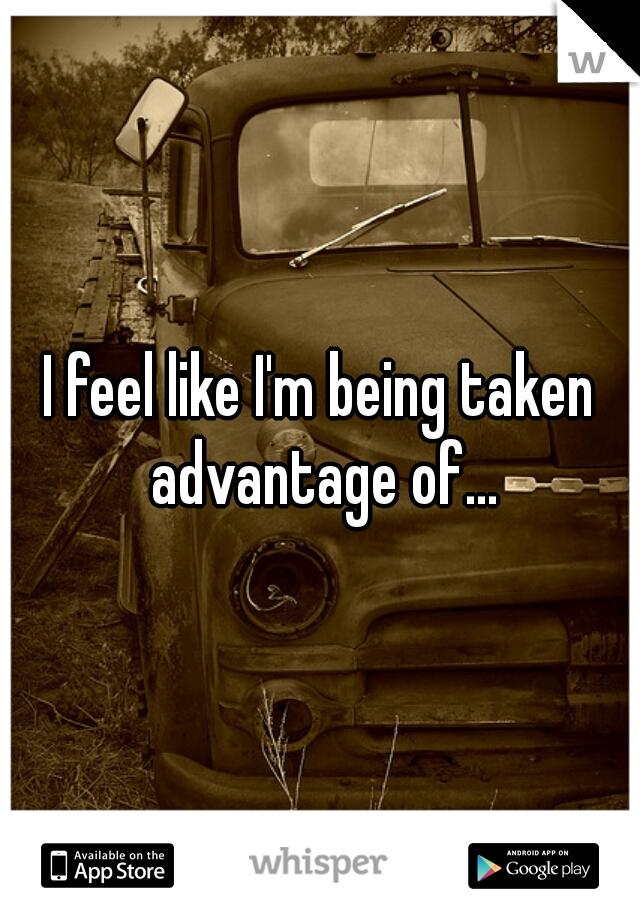 I feel like I'm being taken advantage of...