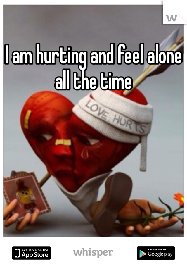 I am hurting and feel alone all the time