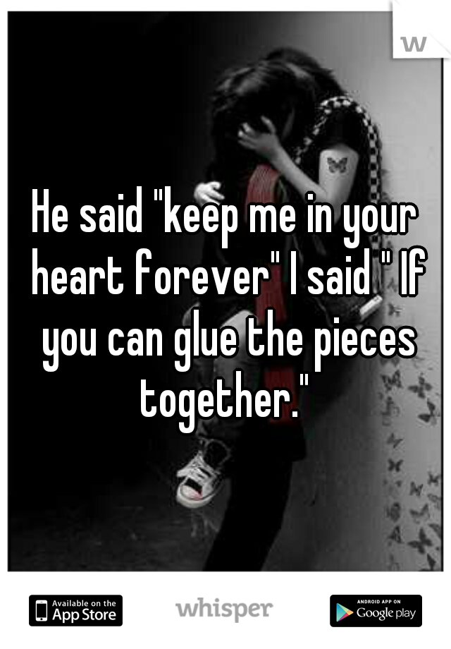 "He said ""keep me in your heart forever"" I said "" If you can glue the pieces together."""