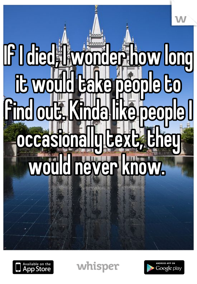 If I died, I wonder how long it would take people to find out. Kinda like people I occasionally text, they would never know.