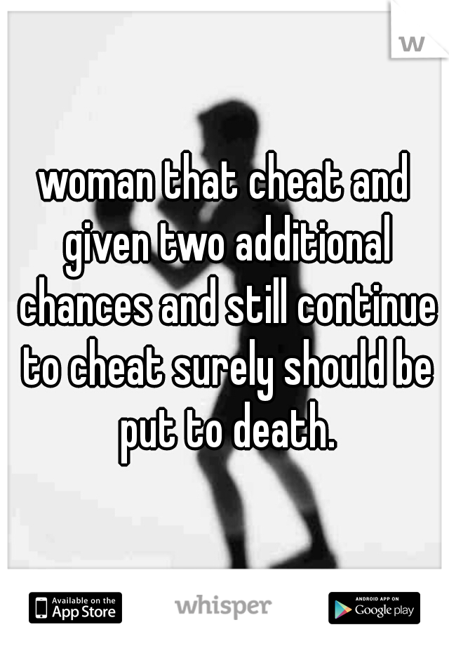 woman that cheat and given two additional chances and still continue to cheat surely should be put to death.