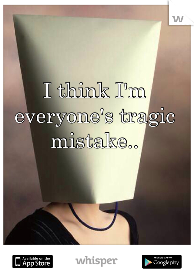 I think I'm everyone's tragic mistake..