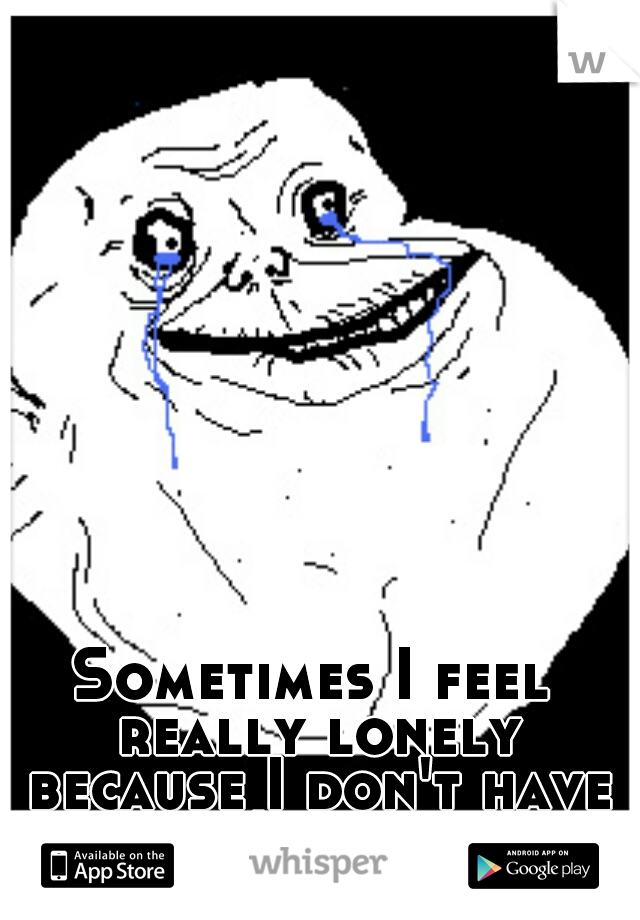 Sometimes I feel really lonely because I don't have anyone I can talk to