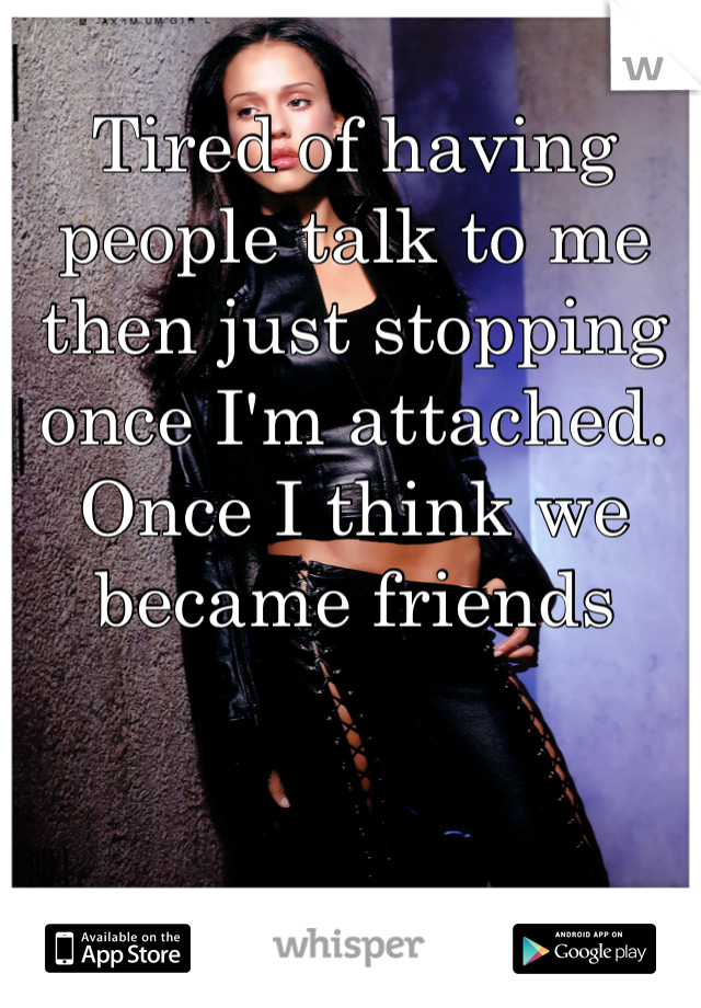 Tired of having people talk to me then just stopping once I'm attached. Once I think we became friends