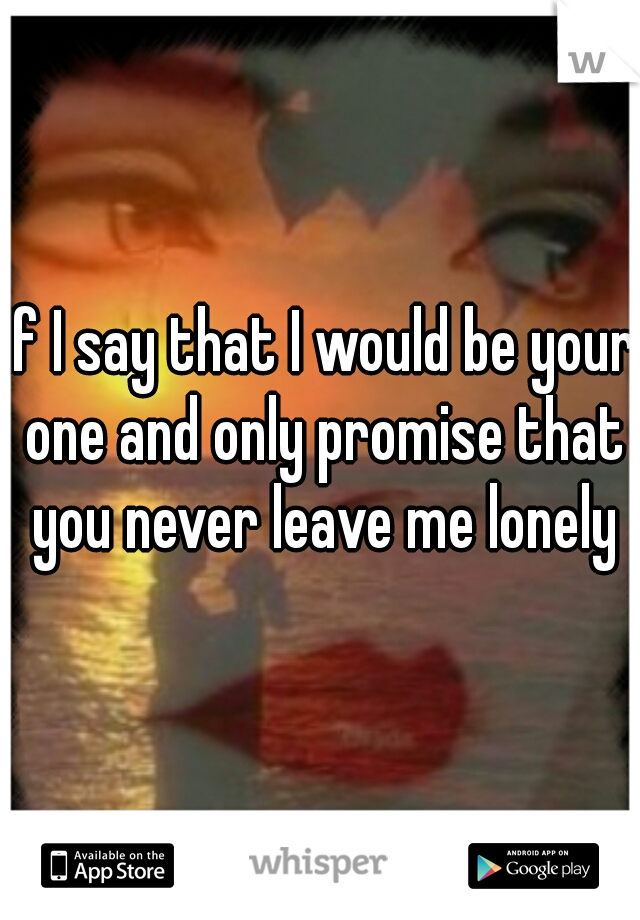 If I say that I would be your one and only promise that you never leave me lonely