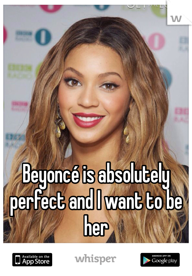 Beyoncé is absolutely perfect and I want to be her