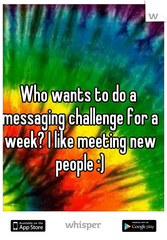Who wants to do a messaging challenge for a week? I like meeting new people :)