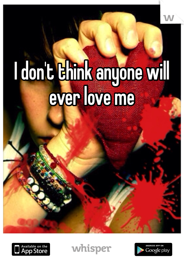 I don't think anyone will ever love me