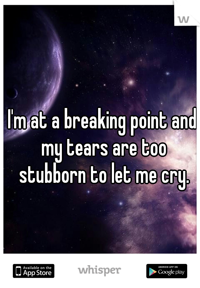 I'm at a breaking point and my tears are too stubborn to let me cry.