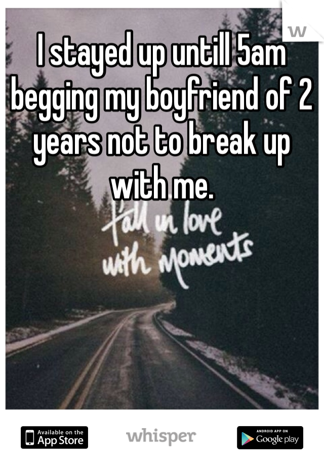 I stayed up untill 5am begging my boyfriend of 2 years not to break up with me.
