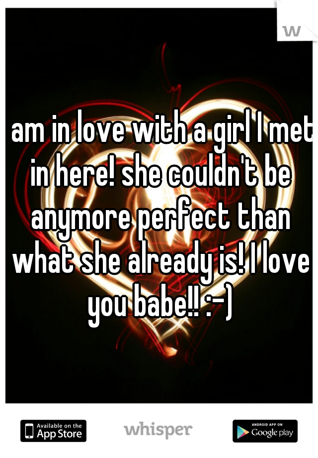 I am in love with a girl I met in here! she couldn't be anymore perfect than what she already is! I love you babe!! :-)